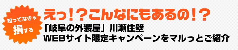 知ってなきゃ損するえっ?こんなにもあるの!?「岐阜県の外装や」川瀬住壁WEBサイト限定キャンペーンをマルっとご紹介